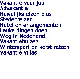 Vakantie voor jou A1vakantie Huwelijksreizen plus Stedenreizen Hotel en arrangementen Leuke dingen doen Weg in Nederland Vakantiehuizen Wintersport en kerst reizen Vakantie villas